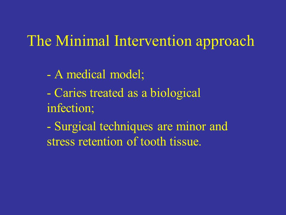 The Minimal Intervention approach - A medical model; - Caries treated as a biological infection; - Surgical techniques are minor and stress retention
