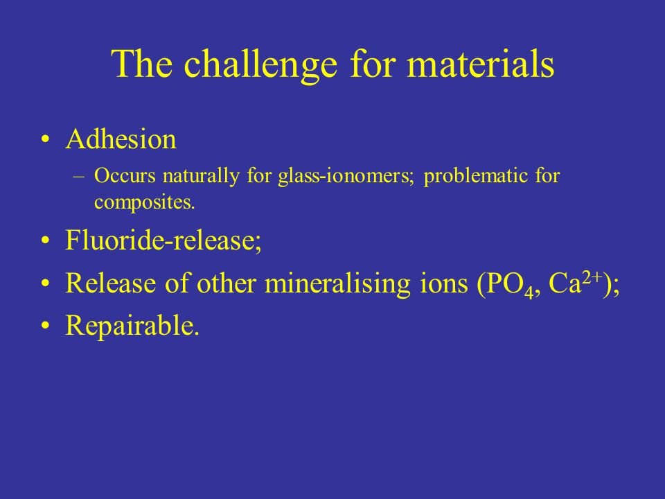 The challenge for materials Adhesion –Occurs naturally for glass-ionomers; problematic for composites. Fluoride-release; Release of other mineralising