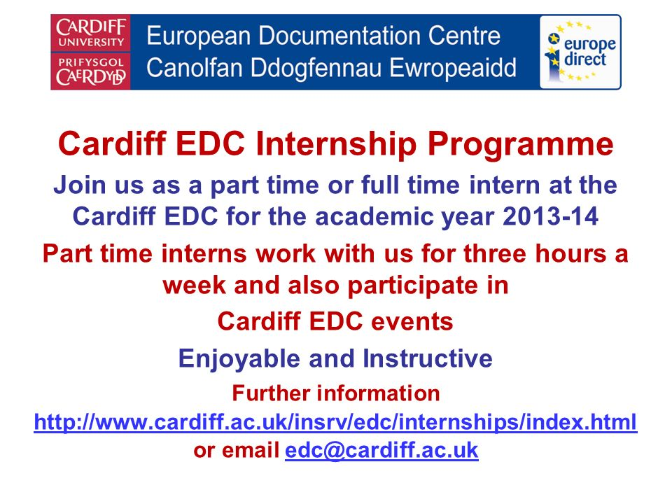 Cardiff EDC Internship Programme Join us as a part time or full time intern at the Cardiff EDC for the academic year 2013-14 Part time interns work with us for three hours a week and also participate in Cardiff EDC events Enjoyable and Instructive Further information http://www.cardiff.ac.uk/insrv/edc/internships/index.html or email edc@cardiff.ac.ukedc@cardiff.ac.uk