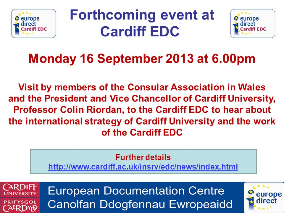 Monday 16 September 2013 at 6.00pm Visit by members of the Consular Association in Wales and the President and Vice Chancellor of Cardiff University, Professor Colin Riordan, to the Cardiff EDC to hear about the international strategy of Cardiff University and the work of the Cardiff EDC Forthcoming event at Cardiff EDC Further details http://www.cardiff.ac.uk/insrv/edc/news/index.html