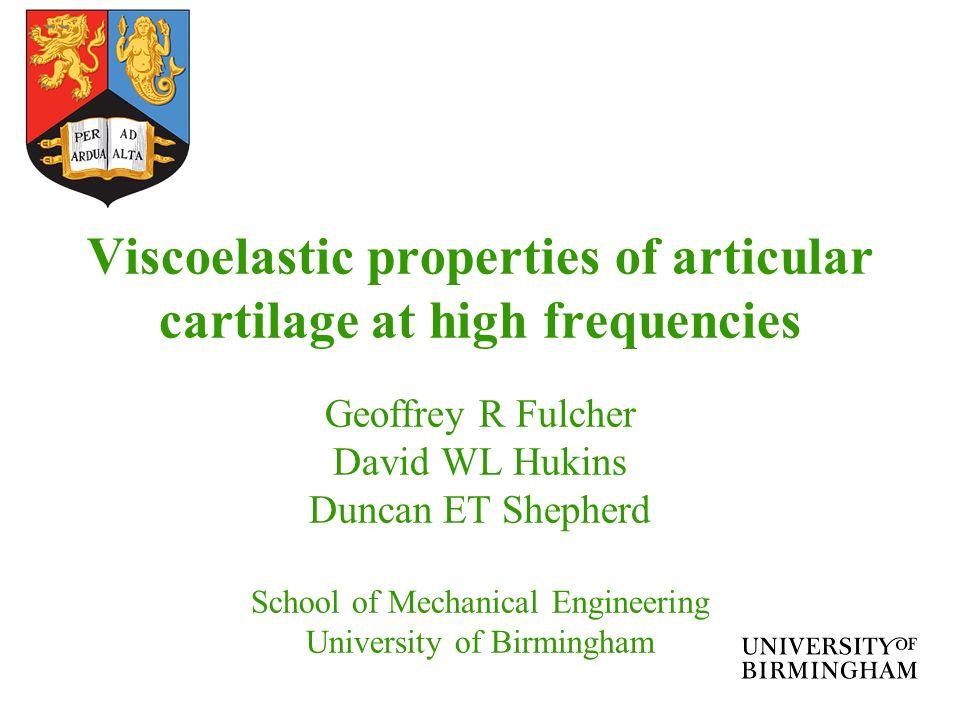 Viscoelastic properties of articular cartilage at high frequencies Geoffrey R Fulcher David WL Hukins Duncan ET Shepherd School of Mechanical Engineer