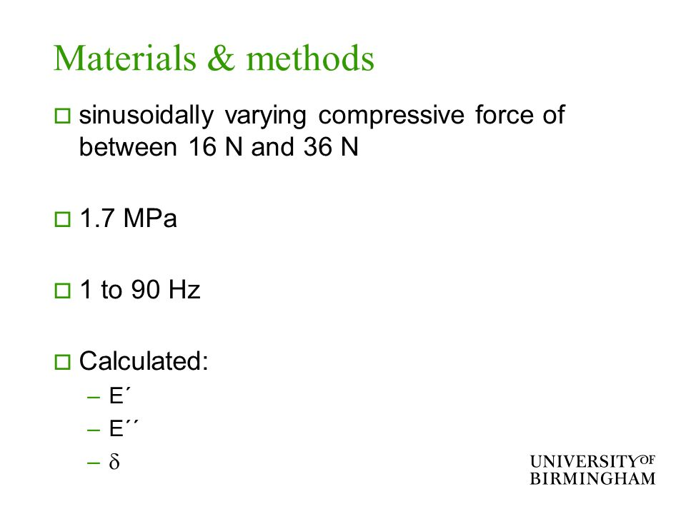 Materials & methods sinusoidally varying compressive force of between 16 N and 36 N 1.7 MPa 1 to 90 Hz Calculated: –E´ –E´´ –