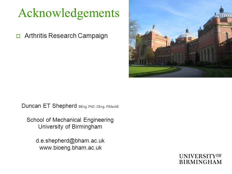 Acknowledgements Arthritis Research Campaign Duncan ET Shepherd BEng, PhD, CEng, FIMechE School of Mechanical Engineering University of Birmingham d.e