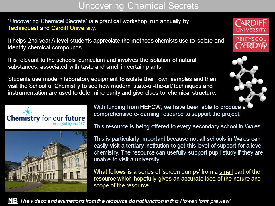 Uncovering Chemical Secrets – these are screen dumps from the flash e-learning resource more details can be found at http://www.cardiff.ac.uk/chemy/newsandevents/news/uncovering-chemistry-secrets-2009.html