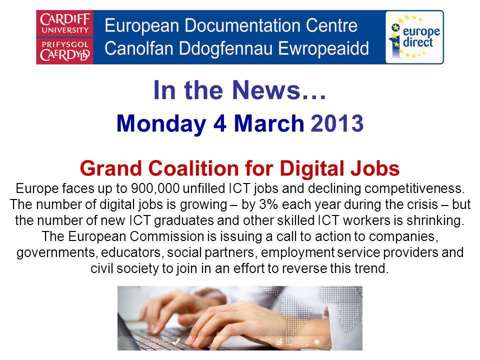 In the News… Monday 4 March 2013 Grand Coalition for Digital Jobs Europe faces up to 900,000 unfilled ICT jobs and declining competitiveness. The numb