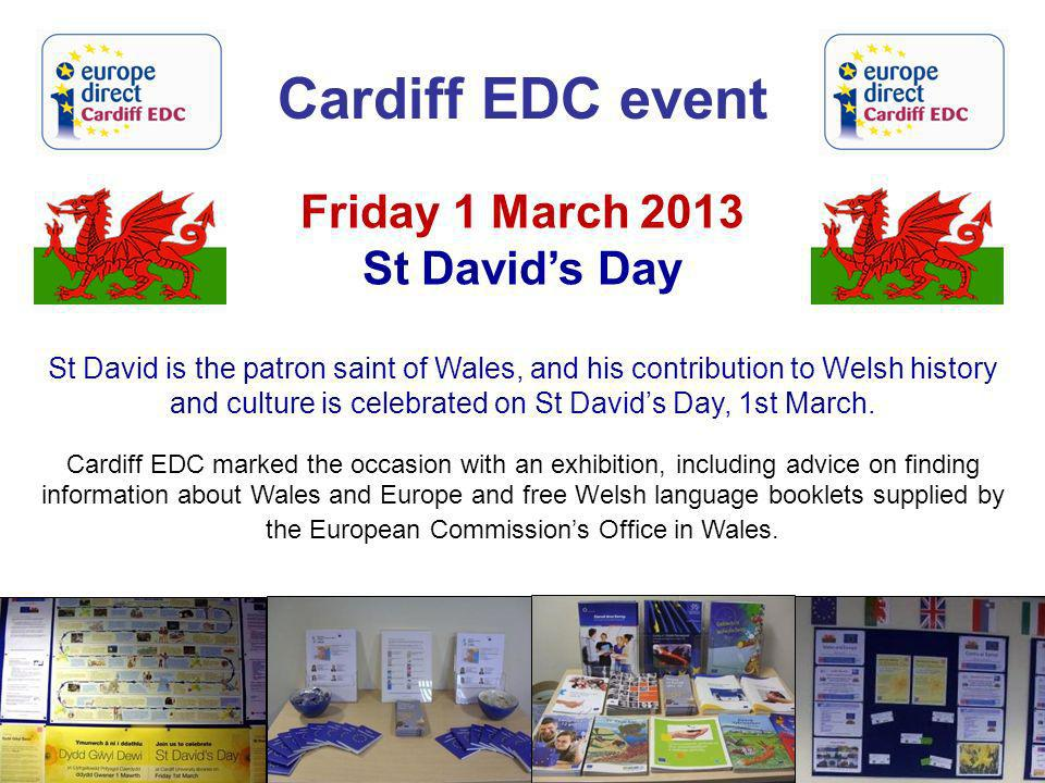 Cardiff EDC event Friday 1 March 2013 St Davids Day St David is the patron saint of Wales, and his contribution to Welsh history and culture is celebr