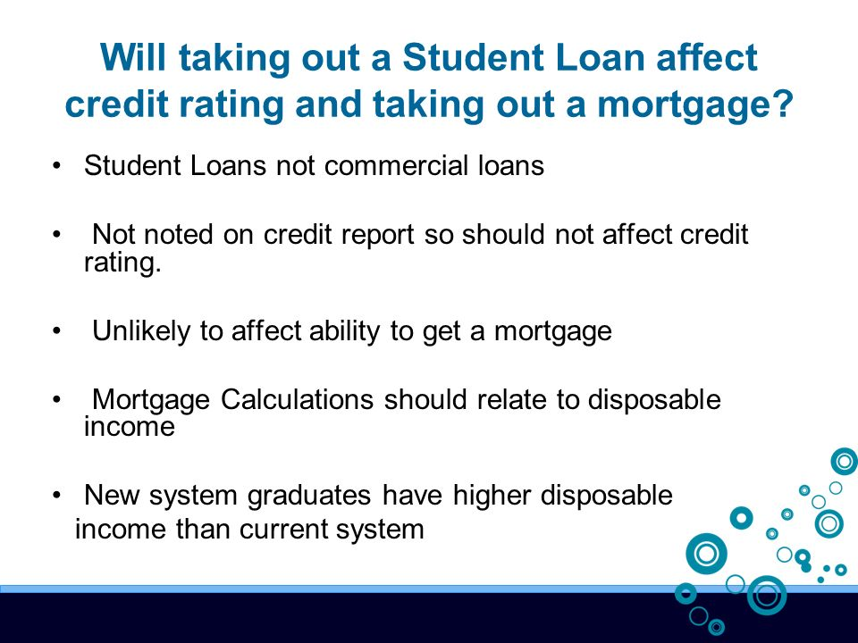 Will taking out a Student Loan affect credit rating and taking out a mortgage.