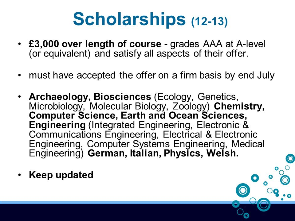 Scholarships (12-13) £3,000 over length of course - grades AAA at A-level (or equivalent) and satisfy all aspects of their offer.