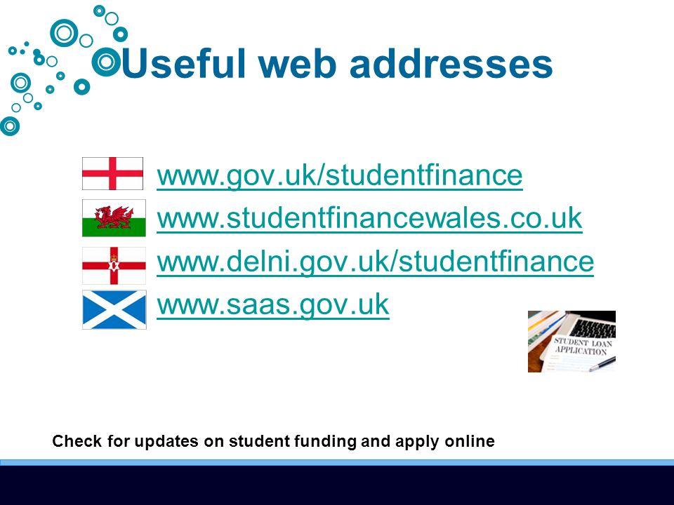 Useful web addresses www.gov.uk/studentfinance www.studentfinancewales.co.uk www.delni.gov.uk/studentfinance www.saas.gov.uk Check for updates on student funding and apply online