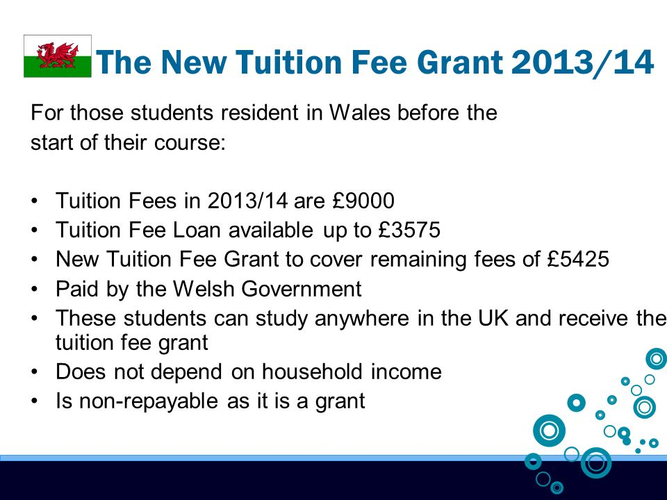 The New Tuition Fee Grant 2013/14 For those students resident in Wales before the start of their course: Tuition Fees in 2013/14 are £9000 Tuition Fee Loan available up to £3575 New Tuition Fee Grant to cover remaining fees of £5425 Paid by the Welsh Government These students can study anywhere in the UK and receive the tuition fee grant Does not depend on household income Is non-repayable as it is a grant