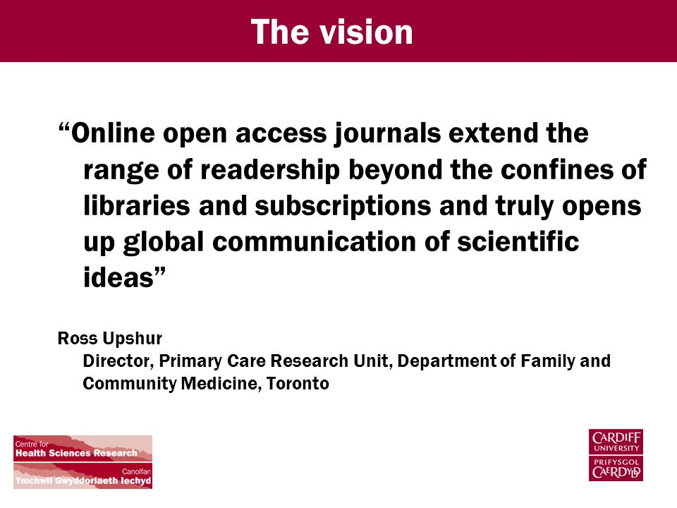 The vision Online open access journals extend the range of readership beyond the confines of libraries and subscriptions and truly opens up global communication of scientific ideas Ross Upshur Director, Primary Care Research Unit, Department of Family and Community Medicine, Toronto