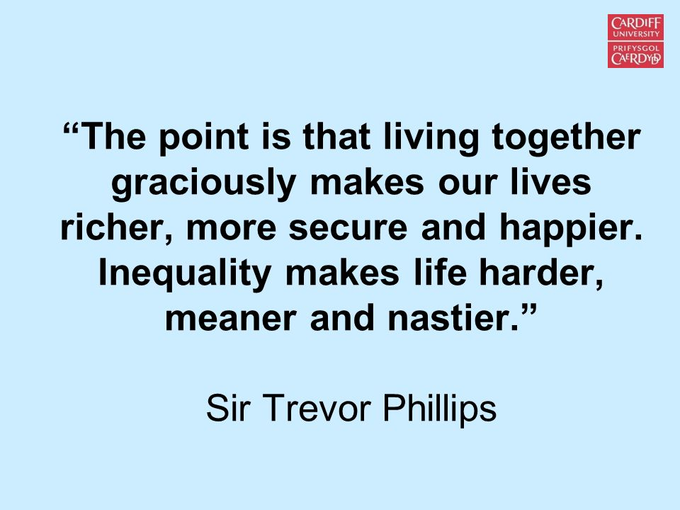 The point is that living together graciously makes our lives richer, more secure and happier. Inequality makes life harder, meaner and nastier. Sir Tr