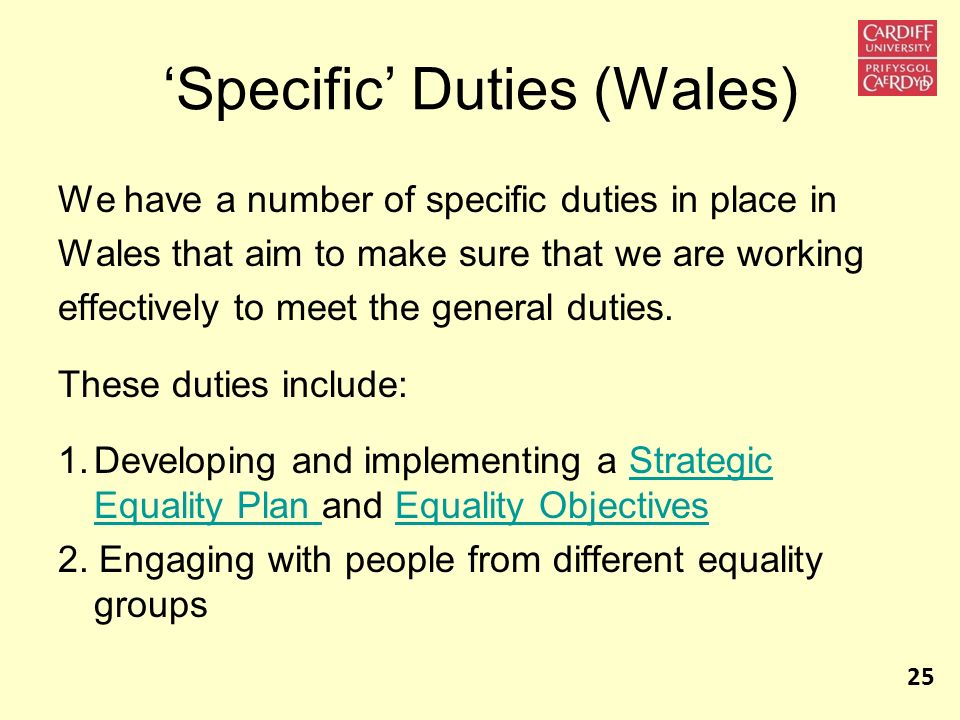 Specific Duties (Wales) We have a number of specific duties in place in Wales that aim to make sure that we are working effectively to meet the genera