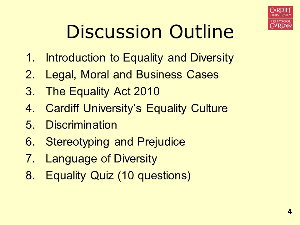 Discussion Outline 1.Introduction to Equality and Diversity 2.Legal, Moral and Business Cases 3.The Equality Act 2010 4.Cardiff Universitys Equality C