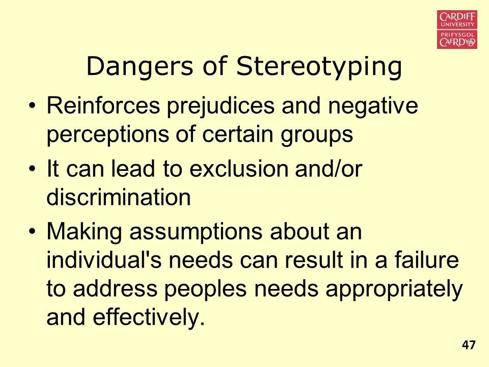 Dangers of Stereotyping Reinforces prejudices and negative perceptions of certain groups It can lead to exclusion and/or discrimination Making assumpt