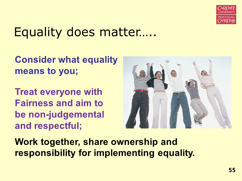Equality does matter….. Consider what equality means to you; Treat everyone with Fairness and aim to be non-judgemental and respectful; Work together,