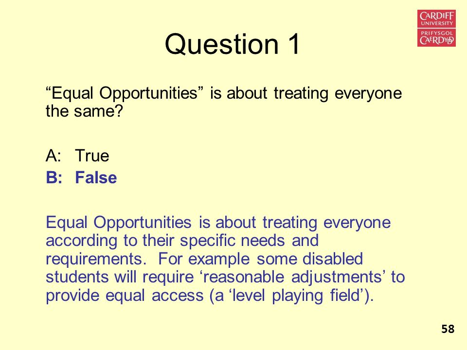 Question 1 Equal Opportunities is about treating everyone the same? A:True B:False Equal Opportunities is about treating everyone according to their s