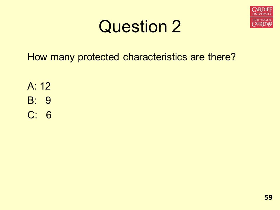 Question 2 How many protected characteristics are there? A: 12 B: 9 C: 6 59