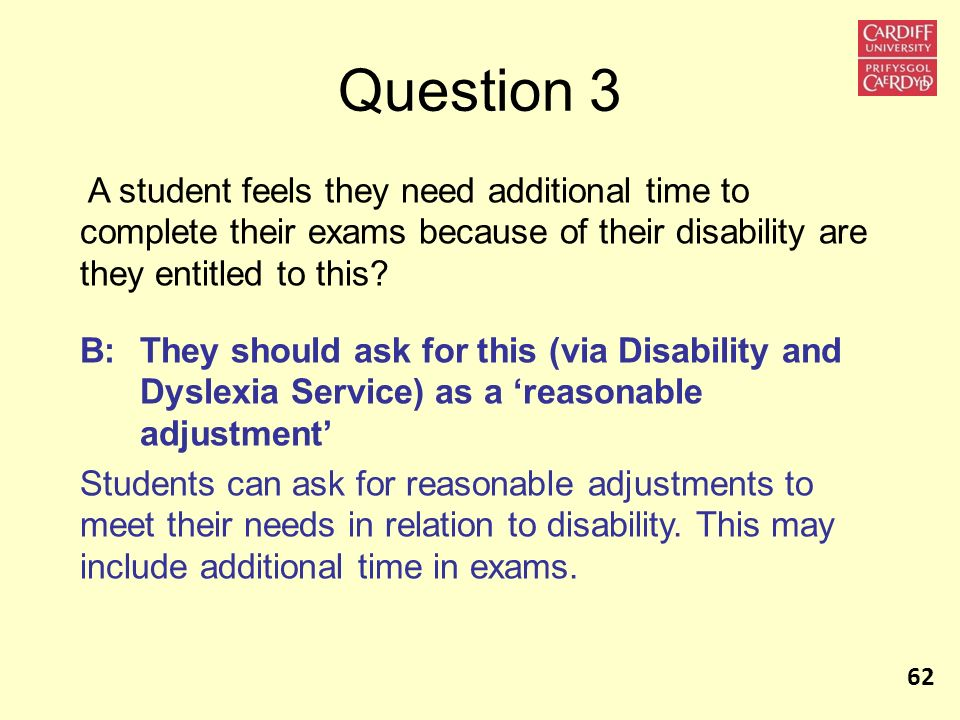 Question 3 A student feels they need additional time to complete their exams because of their disability are they entitled to this? B: They should ask