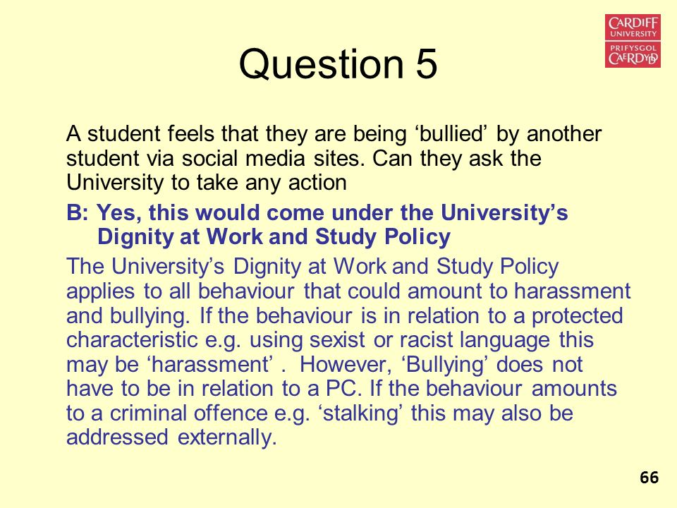 Question 5 A student feels that they are being bullied by another student via social media sites. Can they ask the University to take any action B: Ye