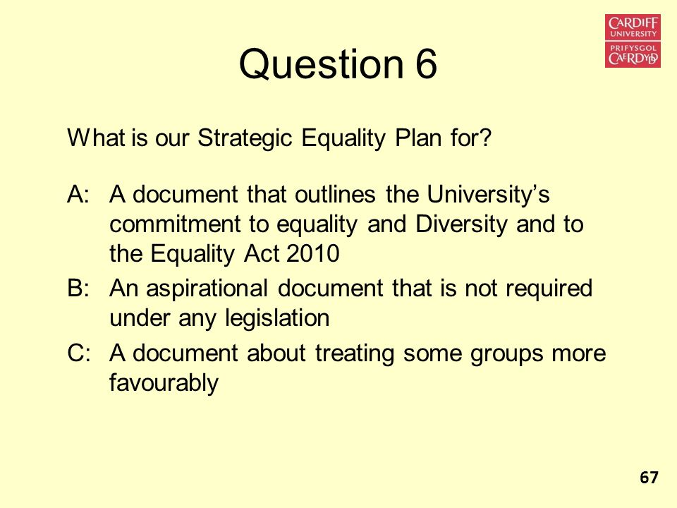 Question 6 What is our Strategic Equality Plan for? A:A document that outlines the Universitys commitment to equality and Diversity and to the Equalit