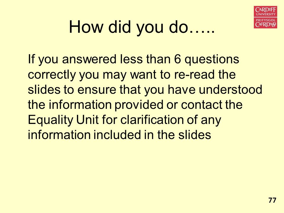 How did you do….. If you answered less than 6 questions correctly you may want to re-read the slides to ensure that you have understood the informatio