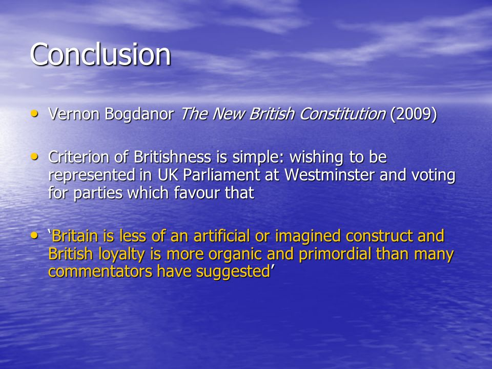Conclusion Vernon Bogdanor The New British Constitution (2009) Vernon Bogdanor The New British Constitution (2009) Criterion of Britishness is simple: wishing to be represented in UK Parliament at Westminster and voting for parties which favour that Criterion of Britishness is simple: wishing to be represented in UK Parliament at Westminster and voting for parties which favour that Britain is less of an artificial or imagined construct and British loyalty is more organic and primordial than many commentators have suggestedBritain is less of an artificial or imagined construct and British loyalty is more organic and primordial than many commentators have suggested