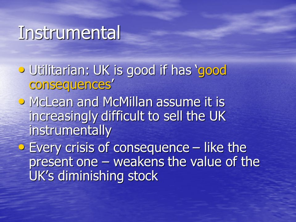 Instrumental Utilitarian: UK is good if has good consequences Utilitarian: UK is good if has good consequences McLean and McMillan assume it is increasingly difficult to sell the UK instrumentally McLean and McMillan assume it is increasingly difficult to sell the UK instrumentally Every crisis of consequence – like the present one – weakens the value of the UKs diminishing stock Every crisis of consequence – like the present one – weakens the value of the UKs diminishing stock