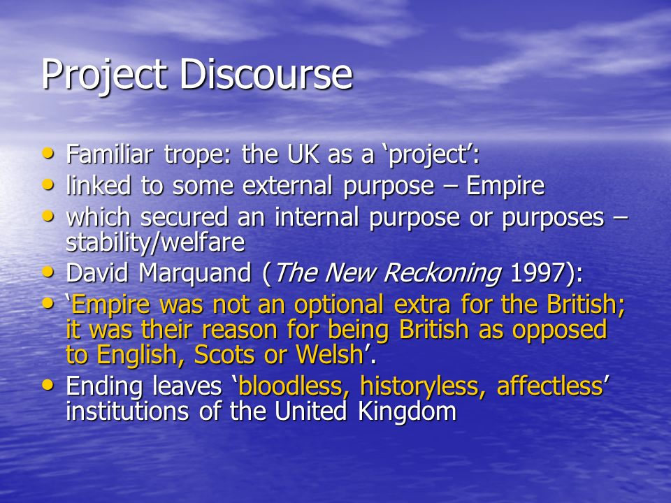 Project Discourse Familiar trope: the UK as a project: Familiar trope: the UK as a project: linked to some external purpose – Empire linked to some external purpose – Empire which secured an internal purpose or purposes – stability/welfare which secured an internal purpose or purposes – stability/welfare David Marquand (The New Reckoning 1997): David Marquand (The New Reckoning 1997): Empire was not an optional extra for the British; it was their reason for being British as opposed to English, Scots or Welsh.Empire was not an optional extra for the British; it was their reason for being British as opposed to English, Scots or Welsh.