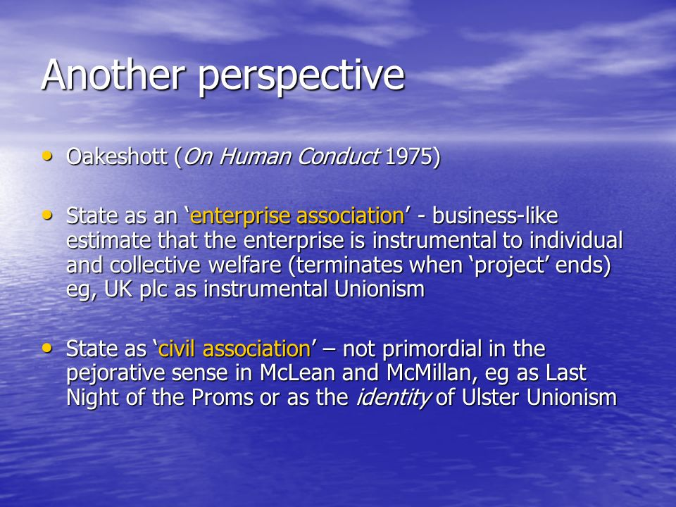 Another perspective Oakeshott (On Human Conduct 1975) Oakeshott (On Human Conduct 1975) State as an enterprise association - business-like estimate that the enterprise is instrumental to individual and collective welfare (terminates when project ends) eg, UK plc as instrumental Unionism State as an enterprise association - business-like estimate that the enterprise is instrumental to individual and collective welfare (terminates when project ends) eg, UK plc as instrumental Unionism State as civil association – not primordial in the pejorative sense in McLean and McMillan, eg as Last Night of the Proms or as the identity of Ulster Unionism State as civil association – not primordial in the pejorative sense in McLean and McMillan, eg as Last Night of the Proms or as the identity of Ulster Unionism