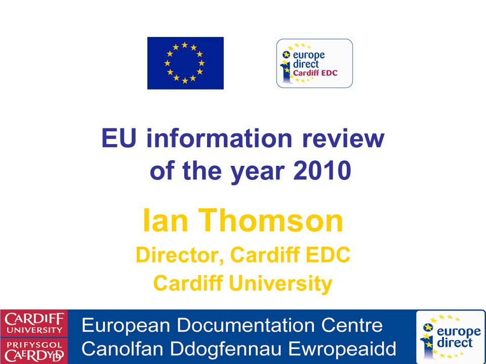 EU information review of the year 2010 Ian Thomson Director, Cardiff EDC Cardiff University