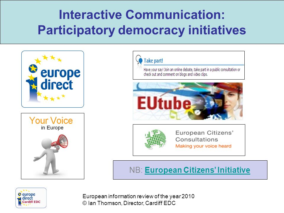 European information review of the year 2010 © Ian Thomson, Director, Cardiff EDC Interactive Communication: Participatory democracy initiatives NB: European Citizens InitiativeEuropean Citizens Initiative