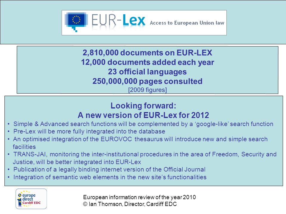 European information review of the year 2010 © Ian Thomson, Director, Cardiff EDC The increasing role of new media Digitisation / Radio and television 2,810,000 documents on EUR-LEX 12,000 documents added each year 23 official languages 250,000,000 pages consulted [2009 figures] Looking forward: A new version of EUR-Lex for 2012 Simple & Advanced search functions will be complemented by a google-like search function Pre-Lex will be more fully integrated into the database An optimised integration of the EUROVOC thesaurus will introduce new and simple search facilities TRANS-JAI, monitoring the inter-institutional procedures in the area of Freedom, Security and Justice, will be better integrated into EUR-Lex Publication of a legally binding internet version of the Official Journal Integration of semantic web elements in the new sites functionalities