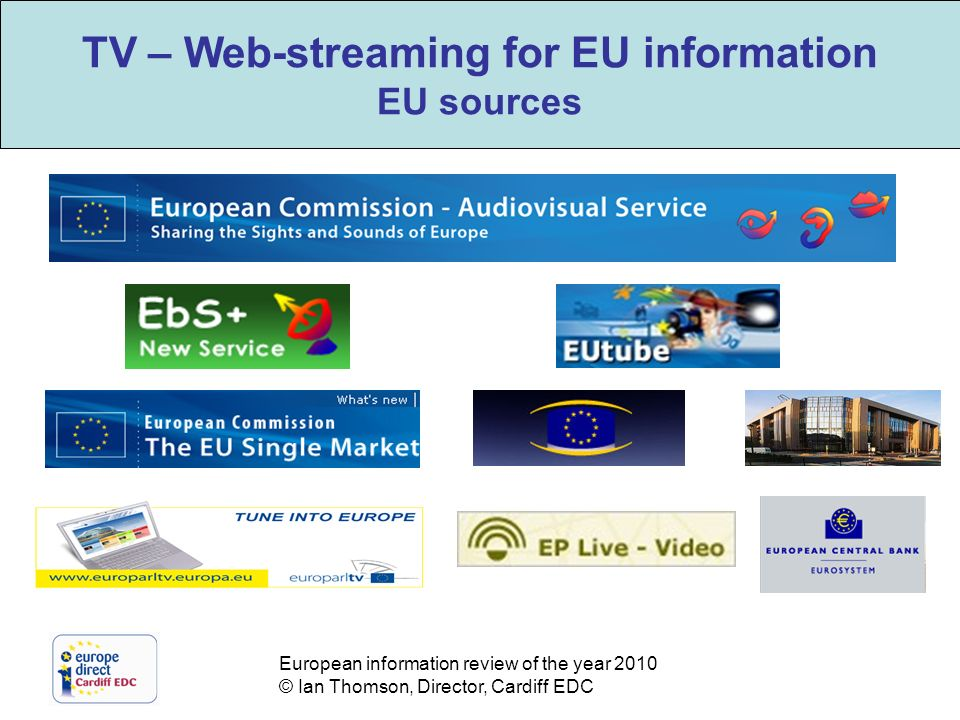 European information review of the year 2010 © Ian Thomson, Director, Cardiff EDC TV – Web-streaming for EU information EU sources