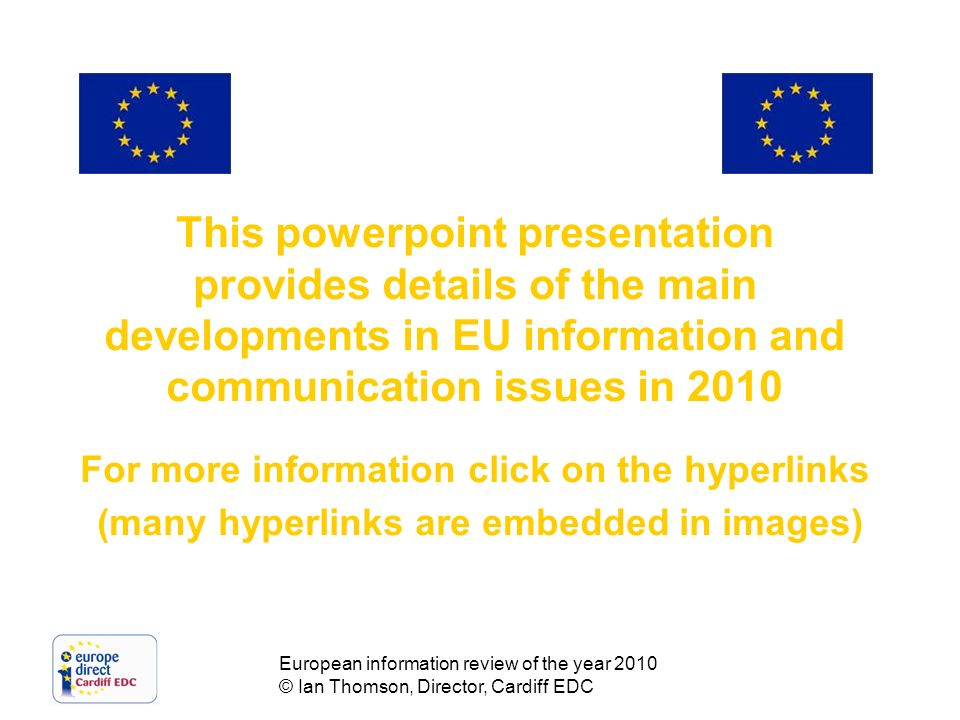 European information review of the year 2010 © Ian Thomson, Director, Cardiff EDC This powerpoint presentation provides details of the main developments in EU information and communication issues in 2010 For more information click on the hyperlinks (many hyperlinks are embedded in images)