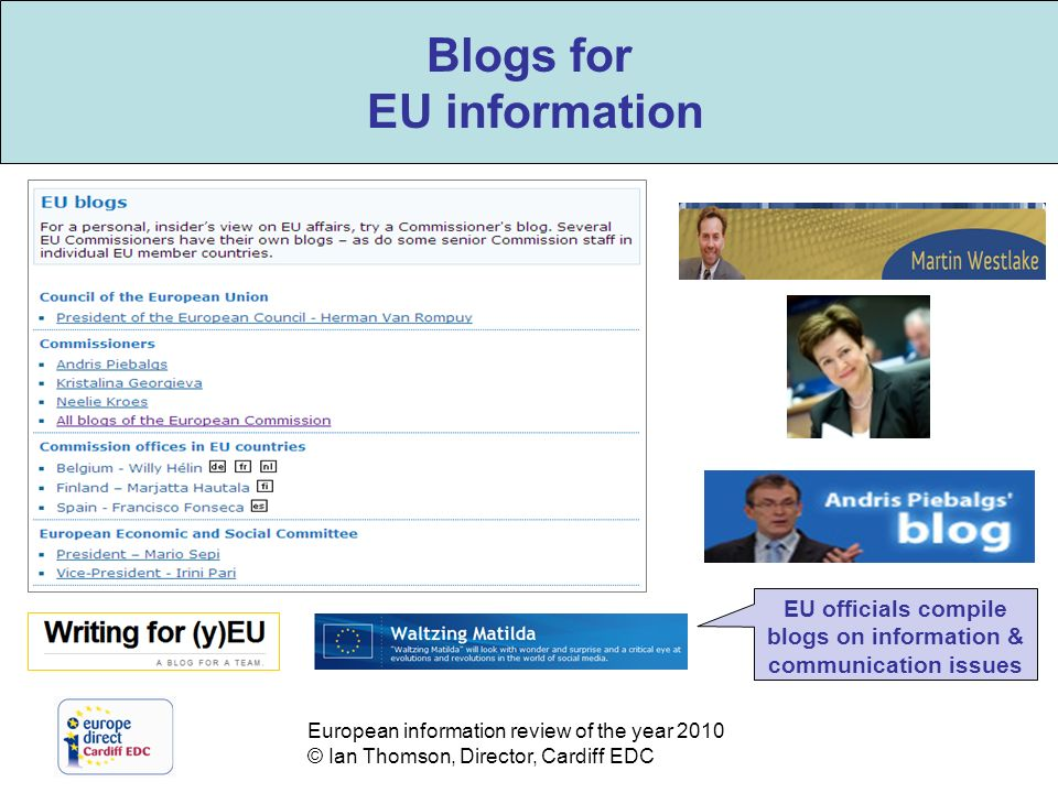 European information review of the year 2010 © Ian Thomson, Director, Cardiff EDC The increasing role of new media Web 2.0: Blogs EU officials compile blogs on information & communication issues Blogs for EU information