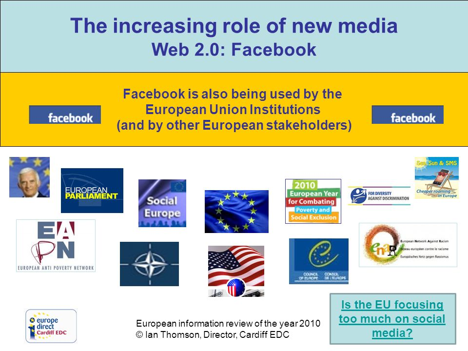 European information review of the year 2010 © Ian Thomson, Director, Cardiff EDC The increasing role of new media Web 2.0: Facebook Facebook is also being used by the European Union Institutions (and by other European stakeholders) The increasing role of new media Web 2.0: Facebook Is the EU focusing too much on social media