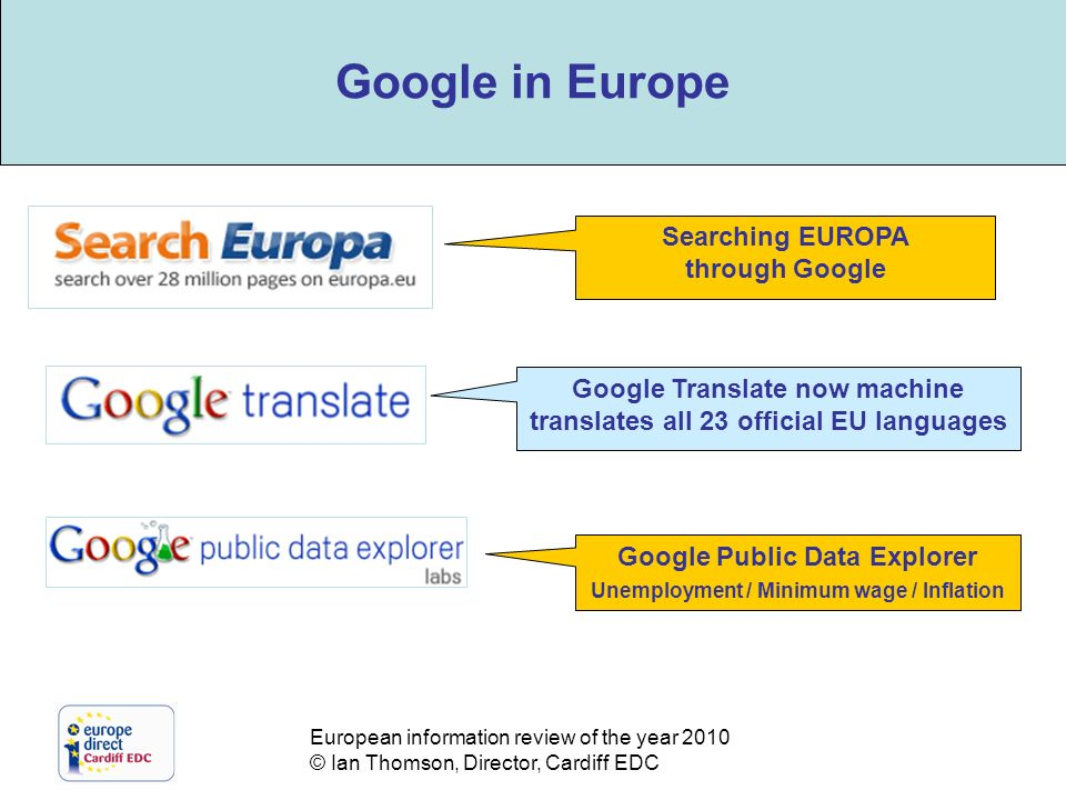 European information review of the year 2010 © Ian Thomson, Director, Cardiff EDC The role of Google Google Translate now machine translates all 23 official EU languages Google Public Data Explorer Unemployment / Minimum wage / Inflation Searching EUROPA through Google Google in Europe