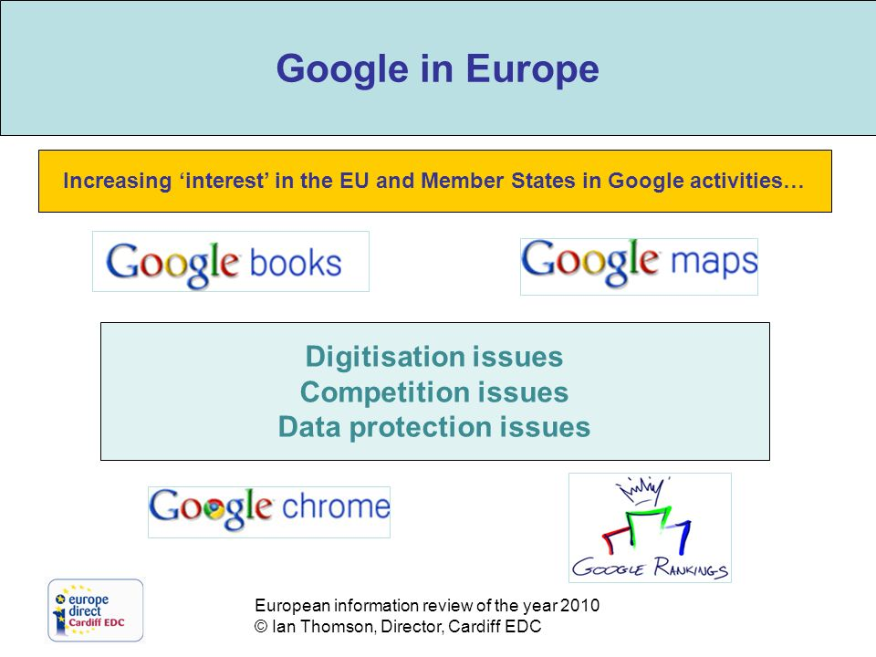 European information review of the year 2010 © Ian Thomson, Director, Cardiff EDC The role of Google Increasing interest in the EU and Member States in Google activities… Digitisation issues Competition issues Data protection issues Google in Europe