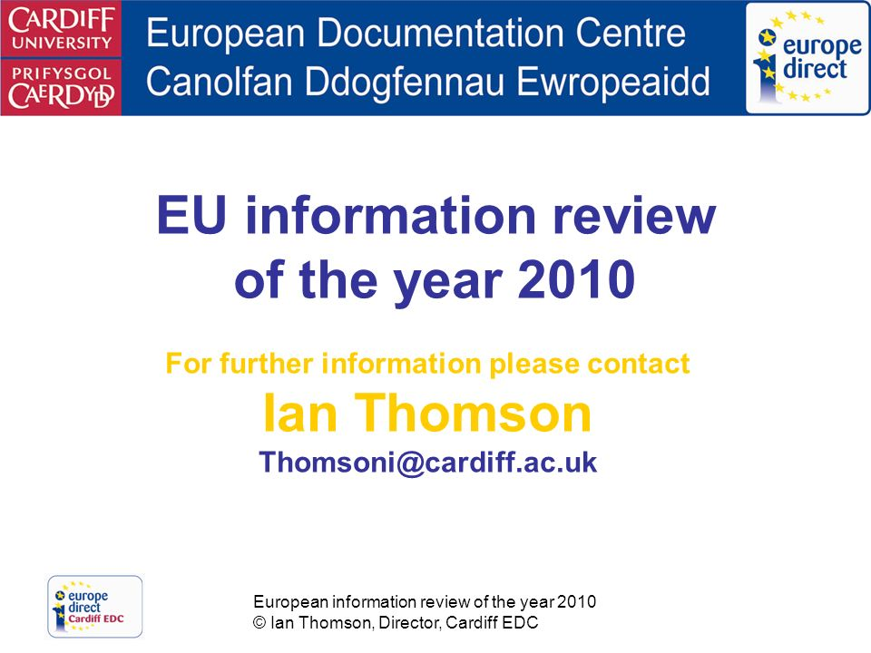 European information review of the year 2010 © Ian Thomson, Director, Cardiff EDC EU information review of the year 2010 For further information please contact Ian Thomson Thomsoni@cardiff.ac.uk