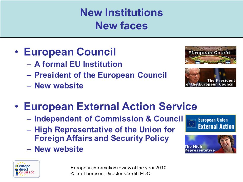 European information review of the year 2010 © Ian Thomson, Director, Cardiff EDC New Institutions New faces European Council –A formal EU Institution –President of the European Council –New website European External Action Service –Independent of Commission & Council –High Representative of the Union for Foreign Affairs and Security Policy –New website New Institutions New faces