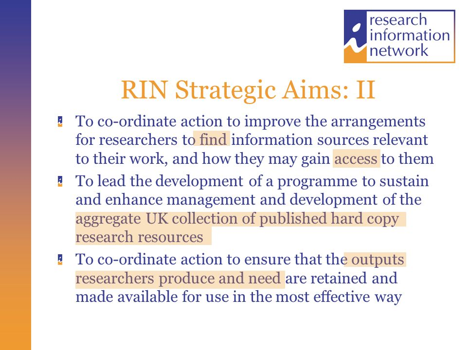 RIN Activities: Research Outputs and Digital Content Empirical study of the major funders of research and their policies and practice Research Councils, universities, major charities, Government Departments, industry Study to be completed by the end of March Work with JISC, BL and others on a co-ordinated framework of principles and best practice for the provision of online e- content For teaching and learning, for the cultural heritage, and for research Work with JISC, CCLRC, E-Science programme on framework of principles for the handling of data and access to it
