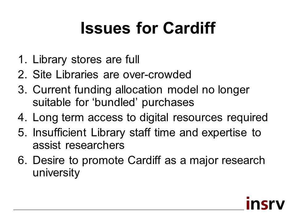 Issues for Cardiff 1.Library stores are full 2.Site Libraries are over-crowded 3.Current funding allocation model no longer suitable for bundled purchases 4.Long term access to digital resources required 5.Insufficient Library staff time and expertise to assist researchers 6.Desire to promote Cardiff as a major research university