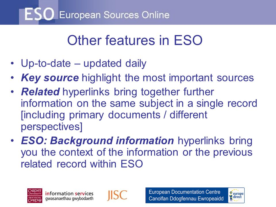Other features in ESO Up-to-date – updated daily Key source highlight the most important sources Related hyperlinks bring together further information on the same subject in a single record [including primary documents / different perspectives] ESO: Background information hyperlinks bring you the context of the information or the previous related record within ESO