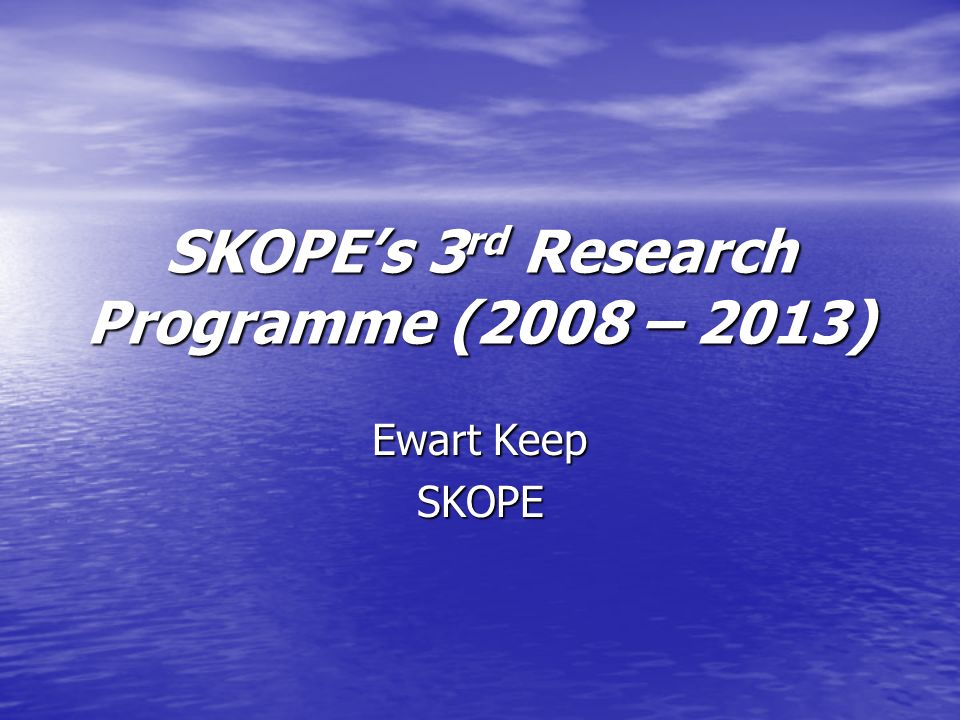 SKOPEs 3 rd Research Programme (2008 – 2013) Ewart Keep SKOPE