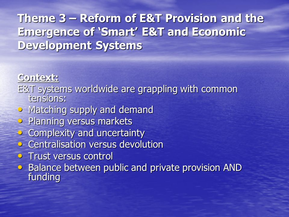 Theme 3 – Reform of E&T Provision and the Emergence of Smart E&T and Economic Development Systems Context: E&T systems worldwide are grappling with common tensions: Matching supply and demand Matching supply and demand Planning versus markets Planning versus markets Complexity and uncertainty Complexity and uncertainty Centralisation versus devolution Centralisation versus devolution Trust versus control Trust versus control Balance between public and private provision AND funding Balance between public and private provision AND funding