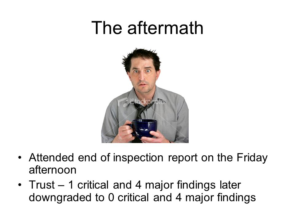 The aftermath Attended end of inspection report on the Friday afternoon Trust – 1 critical and 4 major findings later downgraded to 0 critical and 4 m