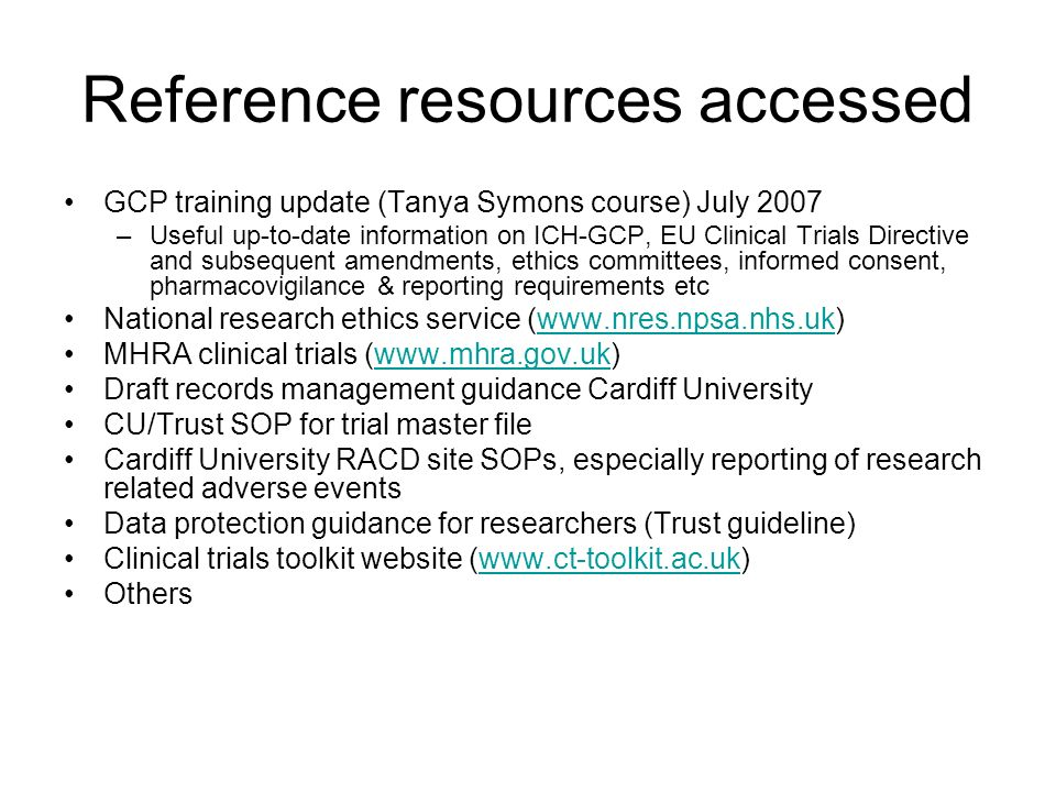 Reference resources accessed GCP training update (Tanya Symons course) July 2007 –Useful up-to-date information on ICH-GCP, EU Clinical Trials Directi