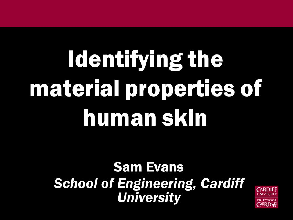 Identifying the material properties of human skin Sam Evans School of Engineering, Cardiff University