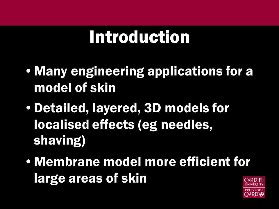 Introduction Many engineering applications for a model of skin Detailed, layered, 3D models for localised effects (eg needles, shaving) Membrane model